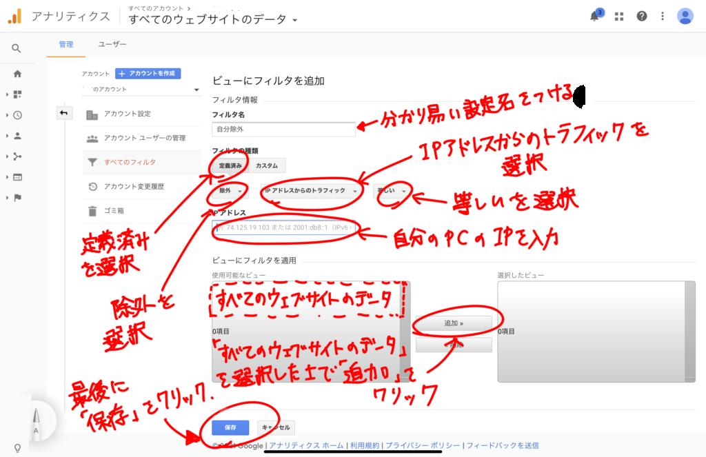 フィルタ名→分かりやすい設定名を付ける フィルタの種類→定義済みを選択 「除外」を選択 「IPアドレスからのトラフィック」を選択 「等しい」を選択 IPアドレス→自分のPCのIPアドレスを入力 ビューにフィルタを適用の設定は使用可能なビューを「すべてのウェブサイトのデータ」を選択したうえで「追加」をクリック 最後に「保存」をクリック